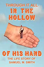 Through It All IN THE HOLLOW OF HIS HAND: The True- Life Story of Samuel M. Smith - Truth is Sometimes Stranger Than Fiction