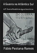 A Guerra no Atlântico Sul: A 2º Guerra Mundial em águas brasileiras