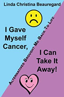 I Gave Myself Cancer, I Can Take It Away!: Alternatives Brought Me Back to Life
