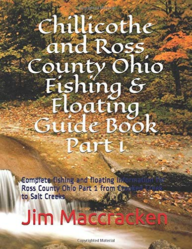 Chillicothe and Ross County Ohio Fishing & Floating Guide Book Part 1: Complete fishing and floating information for Ross County Ohio Part 1 from Crooked Creek to Salt Creeks