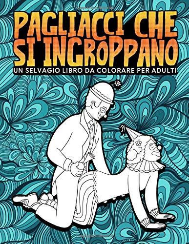 Pagliacci che si ingroppano: Un selvaggio libro da colorare per adulti: 31 divertenti pagine antistress per rilassarsi e mandare via lo stress