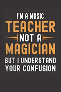 I am a Music Teacher, Not a Magician, but Understand, your Confusion : Funny Notebook Gift for Music Teachers: Funny Blank...