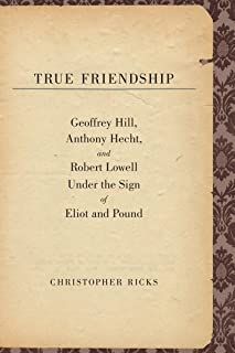 True Friendship: Geoffrey Hill, Anthony Hecht, and Robert Lowell Under the Sign of Eliot and Pound (The Anthony Hecht Lectures in the Humanities Series)