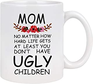 Mom At Least You Don't Have Ugly Children Funny Coffee Mug Novelty White Ceramic Coffee Mug Tea Cup Mother's Day Gifts Christmas Birthday Gifts for Women Mom Her 11 Ounce