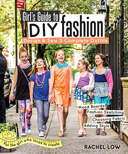 Girl's Guide to DIY Fashion: Design & Sew 5 Complete Outfits - Mood Boards - Fashion Sketiching - Choosing Fabric - Adding Style: Design & Sew 5 ... Sketching - Choosing Fabric - Adding Style