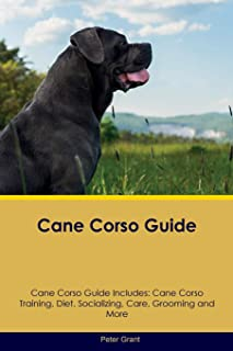 Cane Corso Guide Cane Corso Guide Includes: Cane Corso Training, Diet, Socializing, Care, Grooming, Breeding and More