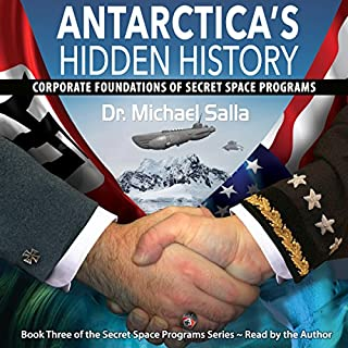 Antarctica's Hidden History: Corporate Foundations of Secret Space Programs     Secret Space Programs Series, Book 3              Written by:                                                                                                                                 Michael Salla                               Narrated by:                                                                                                                                 Michael Salla                      Length: 11 hrs and 34 mins     8 ratings     Overall 4.9