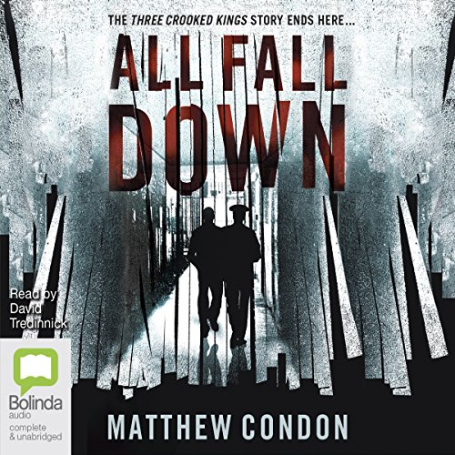 All Fall Down     Three Crooked Kings, Book 3              By:                                                                                                                                 Matthew Condon                               Narrated by:                                                                                                                                 David Tredinnick                      Length: 21 hrs and 31 mins     4 ratings     Overall 4.8
