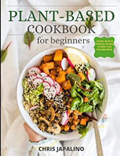 Plant Based Cookbook for Beginners: Simple, Quick & Delicious Plant-Based Recipes To Make Your Everyday Meal