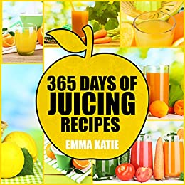365 Days of Juicing Recipes: A Juicing Cookbook with Over 365 Juice Recipes Book for Beginners, Cleanse Detox Weight Loss and Healthy Lifestyle by [Emma Katie]