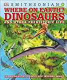 Where on Earth? Dinosaurs and Other Prehistoric Life: The Amazing History of Earth's Most Incredible Animals