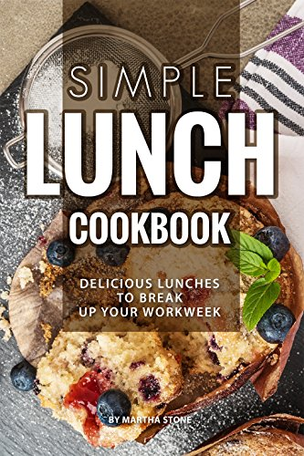 Simple Lunch Cookbook: Delicious Lunches to Break Up Your Workweek