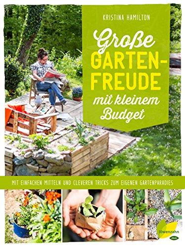 Große Gartenfreude mit kleinem Budget: Mit einfachen Mitteln und cleveren Tricks zum eigenen Gartenparadies (German Edition)