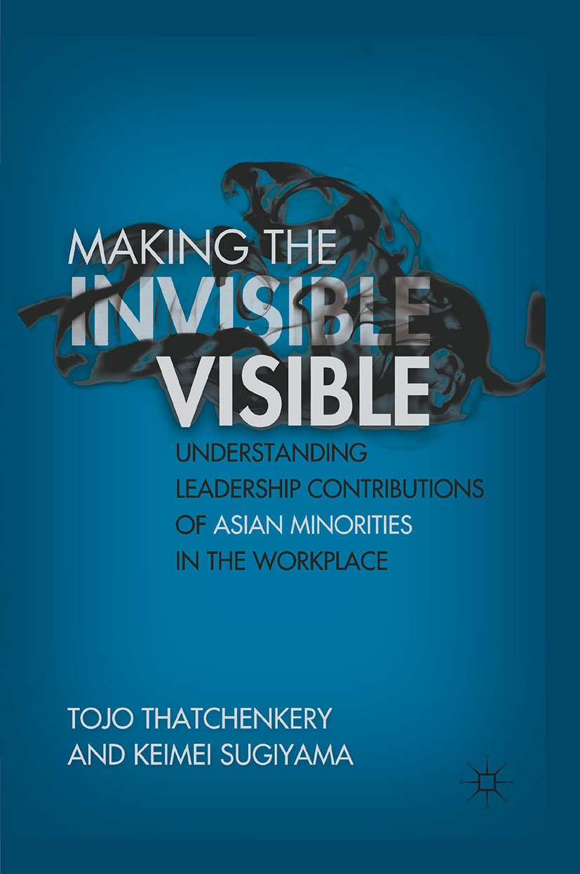Making the Invisible Visible: Understanding Leadership Contributions of Asian Minorities in the Workplace