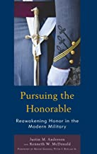 Pursuing the Honorable: Reawakening Honor in the Modern Military (Honor and Obligation in Liberal Society: Problems and Prospects)