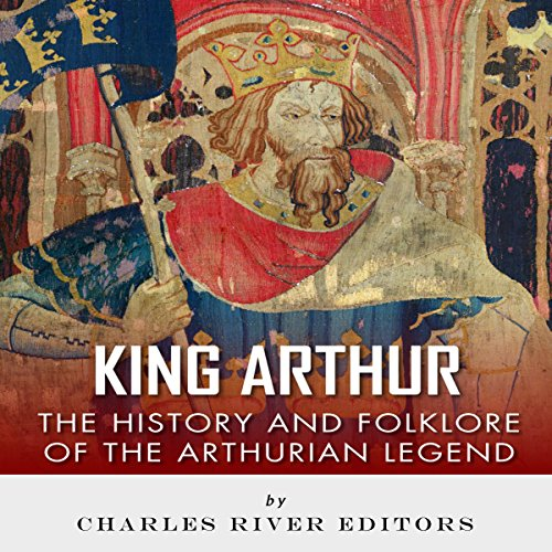 King Arthur: The History and Folklore of the Arthurian Legend audiobook cover art