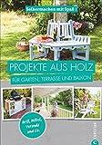 Projekte aus Holz: Selbermachen mit Spaß. Projekte aus Holz für Garten, Terrasse und Balkon....