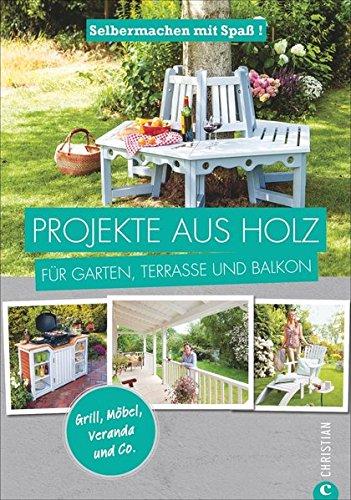 Projekte aus Holz: Selbermachen mit Spaß. Projekte aus Holz für Garten, Terrasse und Balkon. Einfache Anleitungen für Möbel, Terrassen und Gartenhäuschen aus Holz. Einfach selber machen.
