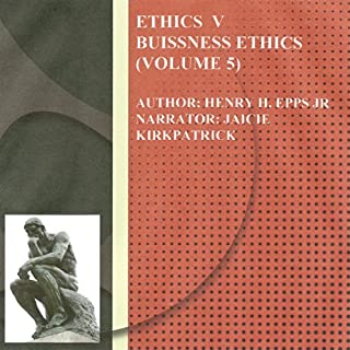 Ethics Volume Five     Business Ethics, Volume 5              By:                                                                                                                                 Henry Harrison Epps Jr                               Narrated by:                                                                                                                                 Jaicie Kirkpatrick                      Length: 2 hrs and 32 mins     3 ratings     Overall 4.0