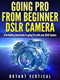 GOING PRO FROM BEGINNER DSLR CAMERA: A NO Holding Back Guide to Going Pro With Your DSLR CAMERA (DSLR CAMERAS Book 1) (English Edition)