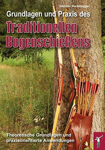 Grundlagen und Praxis des traditionellen Bogenschießens: Theoretische Grundlagen und paraxisorientierte Anwendungen