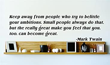 Keep away from people who try to belittle your ambitions. Small people always do that but the really great make you feel that you too can become great. - Mark Twain Famous Inspirational Life Quote Vinyl Wall Decal - - SPECIAL BUY - REDUCED SALES PRICE Picture Art Image Living Room Bedroom Home Decor Peel & Stick Sticker Graphic Design Wall Decal - - SPECIAL BUY - REDUCED SALES PRICE Size : 8 Inches X 32 Inches - 22 Colors Available