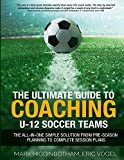 The ULTIMATE Guide to Coaching U-12 Soccer Teams: The All-In-One Simple Solution From Pre-Season Planning To Complete Session Plans (English Edition)
