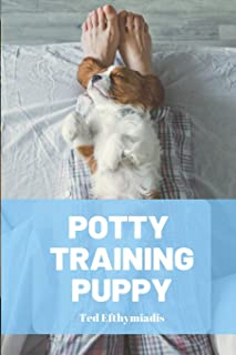 Potty Training Puppy: A comprehensive guide to help you navigate the crappy job of house training your puppy