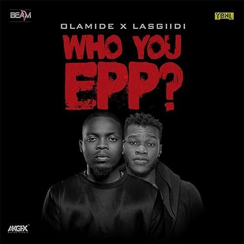 Who You Epp? [Explicit] by Olamide & Lasgiidi on Amazon