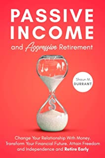 Passive Income and Aggressive Retirement: Change Your Relationship With Money. Transform Your Financial Future. Attain Fre...