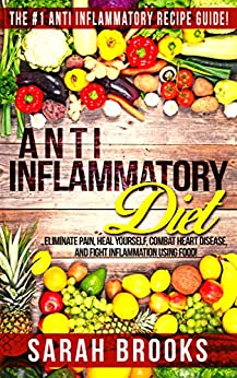 Anti Inflammatory Diet: Anti Inflammatory Diet: The #1 Anti Inflammatory Recipe Guide! - Eliminate Pain, Heal Yourself, Combat Heart Disease, And Fight ... Alkaline Weight Loss, Sugar Addiction) by [Sarah Brooks]