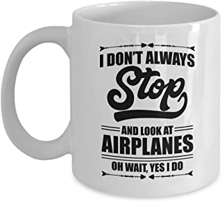 I Don't Always Stop And Look At Airplanes Funny Aviation Coffee & Tea Gift Mug For A Pilot, Airplane Lover & Airplane Mechanic (11oz)