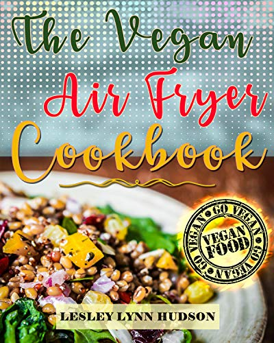 Vegan Air Fryer Cookbook: The Best Healthy, Delicious and Super Easy Vegan Recipes for Beginners, with Pictures, Calories & Nutritional Information, Cooking without Fat, Weight Loss, Belly Fat Loss