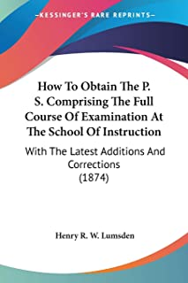 How To Obtain The P. S. Comprising The Full Course Of Examination At The School Of Instruction: With The Latest Additions ...