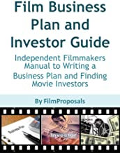 Film Business Plan and Investor Guide: Independent Filmmakers Manual to Writing a  Business Plan and Finding Movie Investors