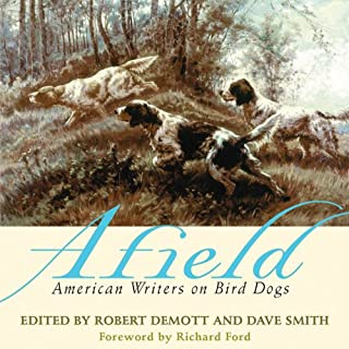 Afield     American Writers on Bird Dogs              By:                                                                                                                                 Robert Demott (editor),                                                                                        David Smith (editor)                               Narrated by:                                                                                                                                 Bryan Brendle                      Length: 9 hrs and 32 mins     8 ratings     Overall 4.4