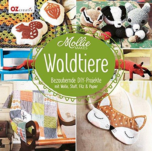 Mollie Makes - Waldtiere: Bezaubernde DIY-Projekte mit Wolle, Stoff, Filz & Papier