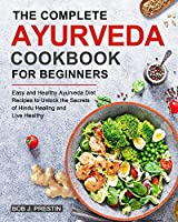 The Complete Ayurveda Cookbook for Beginners: Easy and Healthy Ayurveda Diet Recipes to Unlock the Secrets of Hindu Healing and Live Healthy