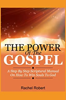 The Power of the Gospel: A Step By Step Scriptural Manual On How To Win Souls To God