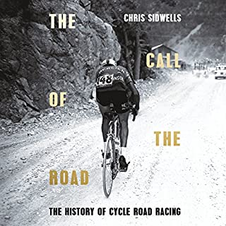 The Call of the Road: A Complete History of Cycle Road Racing                   By:                                                                                                                                 Chris Sidwells                               Narrated by:                                                                                                                                 David Thorpe                      Length: 14 hrs and 25 mins     13 ratings     Overall 4.8