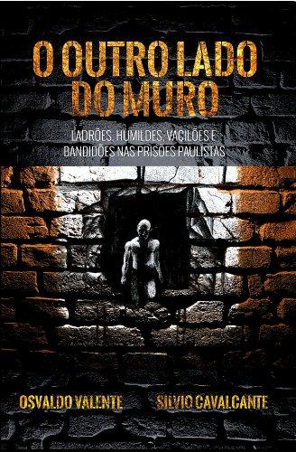 O outro lado do muro - Ladrões, humildes, vacilões e bandidões nas prisões paulistas (Portuguese Edition)