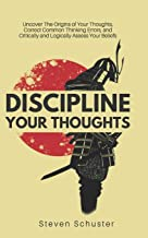 Discipline Your Thoughts: Uncover The Origins of Your Thoughts, Correct Common Thinking Errors, and Critically and Logical...