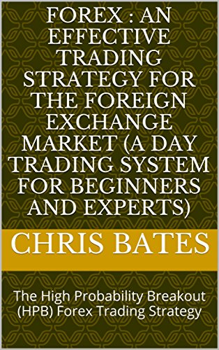 FOREX : AN EFFECTIVE TRADING STRATEGY FOR THE FOREIGN EXCHANGE MARKET (A Day Trading System For Beginners And Experts): The High Probability Breakout (HPB) Forex Trading Strategy