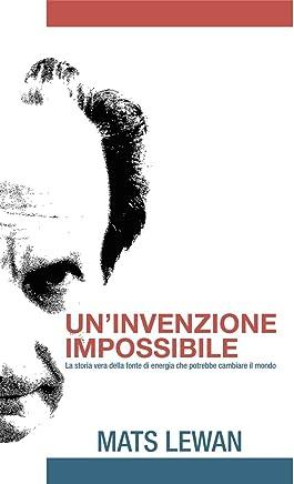 Uninvenzione impossibile: La storia vera della fonte di energia che potrebbe cambiare il mondo.
