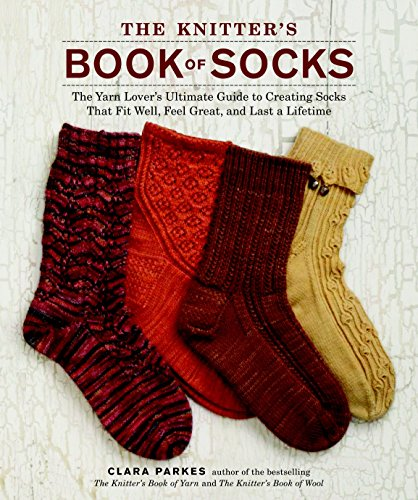 The Knitter's Book of Socks: The Yarn Lover's Ultimate Guide to Creating Socks That Fit Well, Feel Great, and Last a Lifetime by Clara Parkes