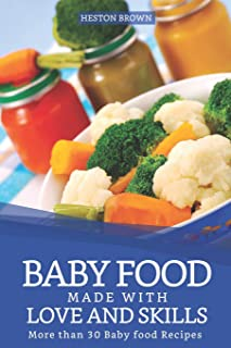 Baby Food made with Love and Skills: More than 30 Baby food Recipes