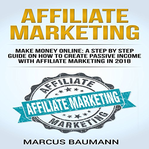 Affiliate Marketing: Make Money Online: A Step-by-Step Guide on How to Create Passive Income with Affiliate Marketing in 2018 cover art