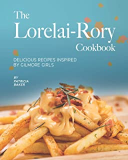 The Lorelai-Rory Cookbook: Delicious Recipes Inspired by Gilmore Girls