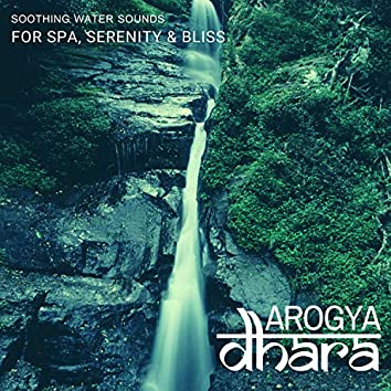 Arogya Dhara - Soothing Water Sounds For Spa, Serenity & Bliss