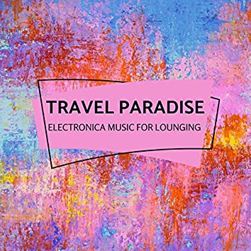 Travel Paradise - Electronica Music For Lounging